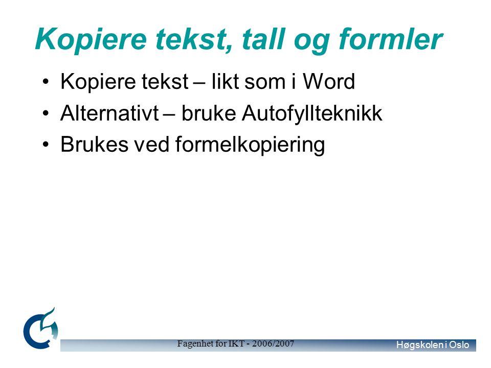 Høgskolen i Oslo Fagenhet for IKT - 2006/2007 Kopiere tekst, tall og formler Kopiere tekst – likt som i Word Alternativt – bruke Autofyllteknikk Brukes ved formelkopiering