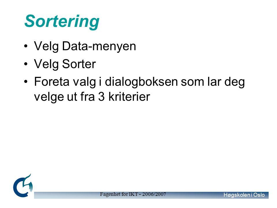 Høgskolen i Oslo Fagenhet for IKT - 2006/2007 Sortering Velg Data-menyen Velg Sorter Foreta valg i dialogboksen som lar deg velge ut fra 3 kriterier