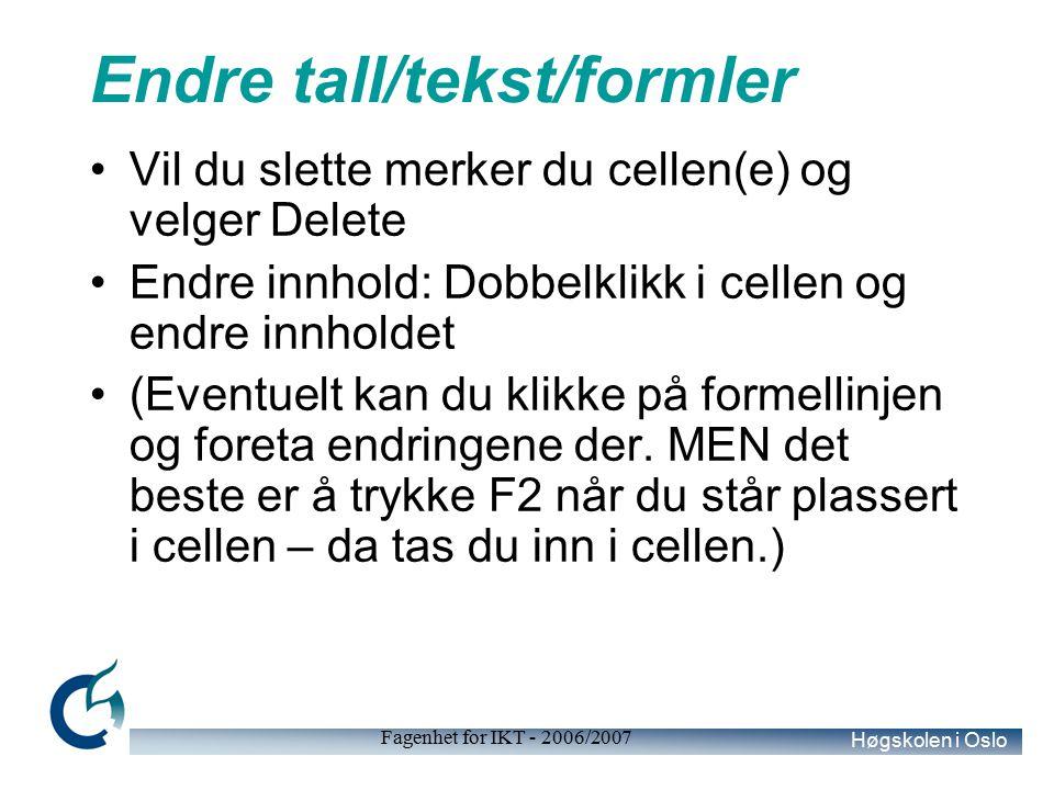 Høgskolen i Oslo Fagenhet for IKT - 2006/2007 Endre tall/tekst/formler Vil du slette merker du cellen(e) og velger Delete Endre innhold: Dobbelklikk i cellen og endre innholdet (Eventuelt kan du klikke på formellinjen og foreta endringene der.