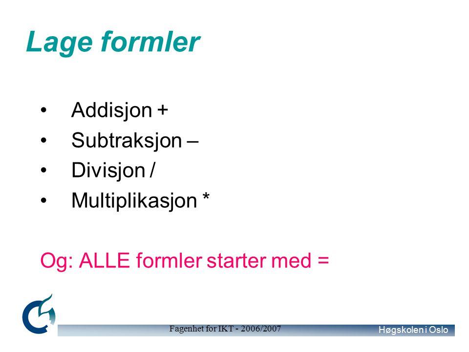 Høgskolen i Oslo Fagenhet for IKT - 2006/2007 Lage formler Addisjon + Subtraksjon – Divisjon / Multiplikasjon * Og: ALLE formler starter med =