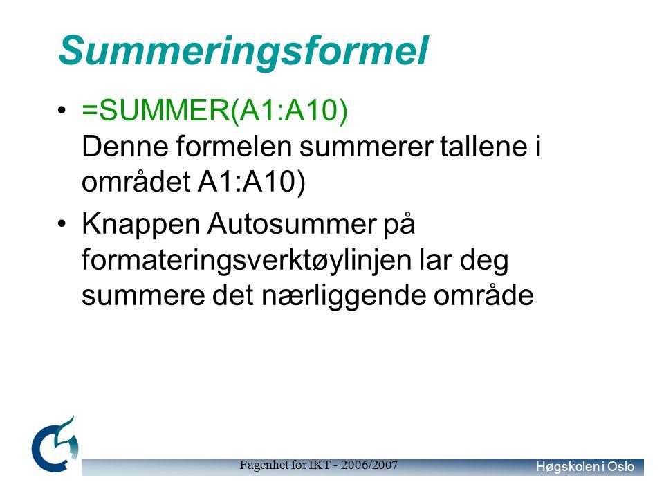 Høgskolen i Oslo Fagenhet for IKT - 2006/2007 Summeringsformel =SUMMER(A1:A10) Denne formelen summerer tallene i området A1:A10) Knappen Autosummer på formateringsverktøylinjen lar deg summere det nærliggende område
