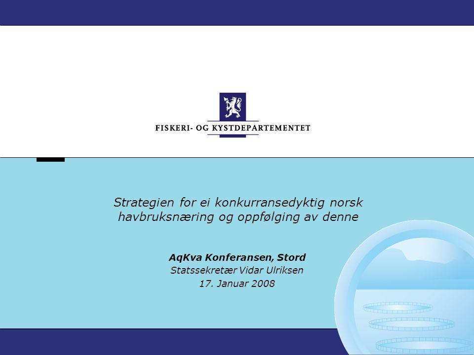 Strategien for ei konkurransedyktig norsk havbruksnæring og oppfølging av denne AqKva Konferansen, Stord Statssekretær Vidar Ulriksen 17. Januar 2008