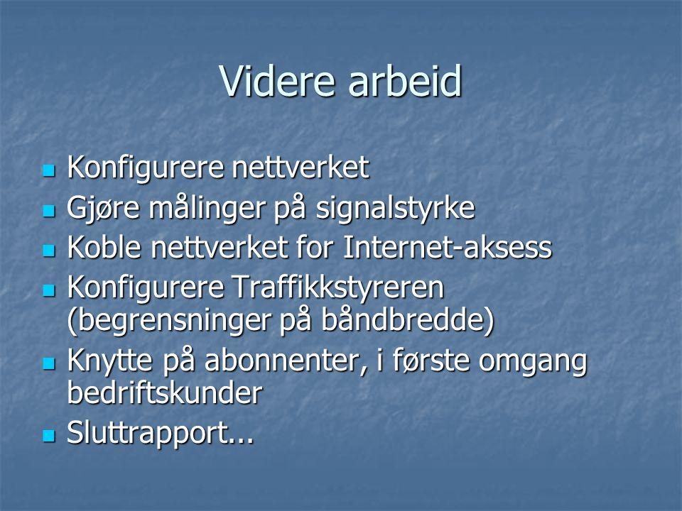 Videre arbeid Konfigurere nettverket Konfigurere nettverket Gjøre målinger på signalstyrke Gjøre målinger på signalstyrke Koble nettverket for Internet-aksess Koble nettverket for Internet-aksess Konfigurere Traffikkstyreren (begrensninger på båndbredde) Konfigurere Traffikkstyreren (begrensninger på båndbredde) Knytte på abonnenter, i første omgang bedriftskunder Knytte på abonnenter, i første omgang bedriftskunder Sluttrapport...