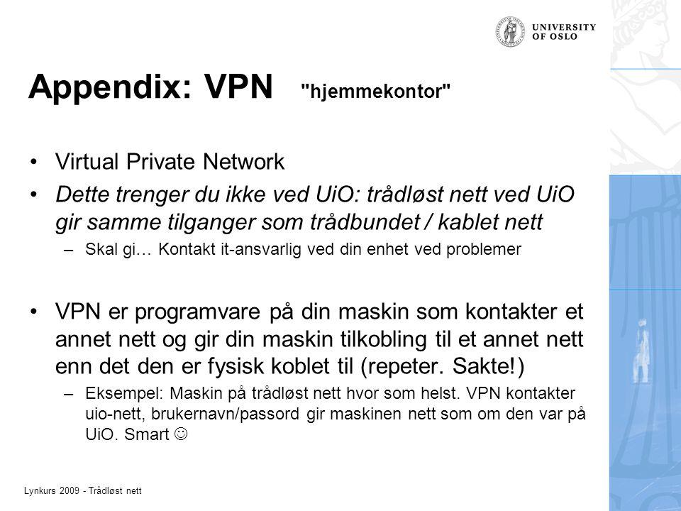 Lynkurs 2009 - Trådløst nett Appendix: VPN hjemmekontor Virtual Private Network Dette trenger du ikke ved UiO: trådløst nett ved UiO gir samme tilganger som trådbundet / kablet nett –Skal gi… Kontakt it-ansvarlig ved din enhet ved problemer VPN er programvare på din maskin som kontakter et annet nett og gir din maskin tilkobling til et annet nett enn det den er fysisk koblet til (repeter.