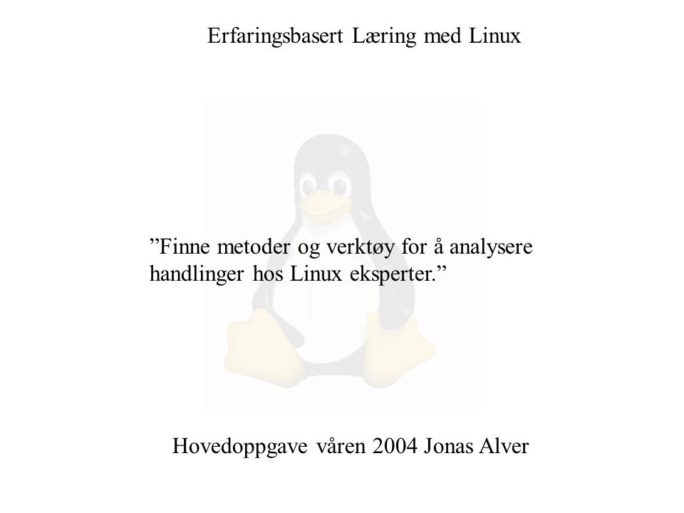 """Erfaringsbasert Læring med Linux """"Finne metoder og verktøy for å analysere handlinger hos Linux eksperter."""" Hovedoppgave våren 2004 Jonas Alver"""
