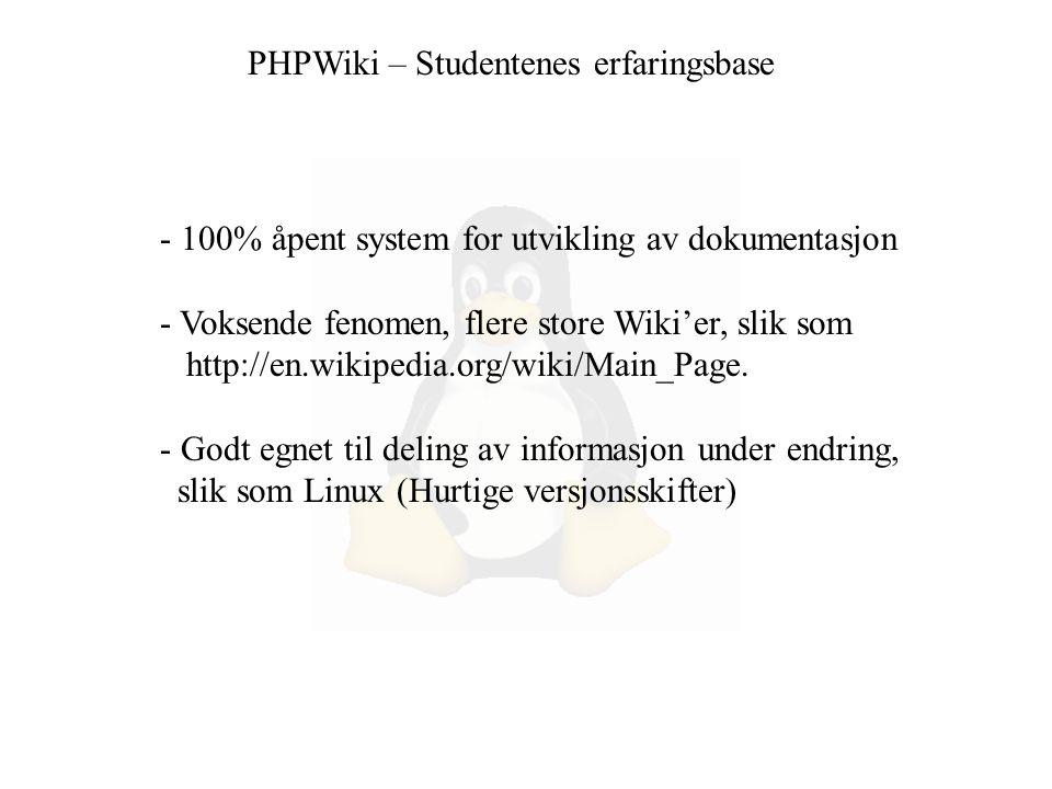 PHPWiki – Studentenes erfaringsbase - 100% åpent system for utvikling av dokumentasjon - Voksende fenomen, flere store Wiki'er, slik som http://en.wikipedia.org/wiki/Main_Page.