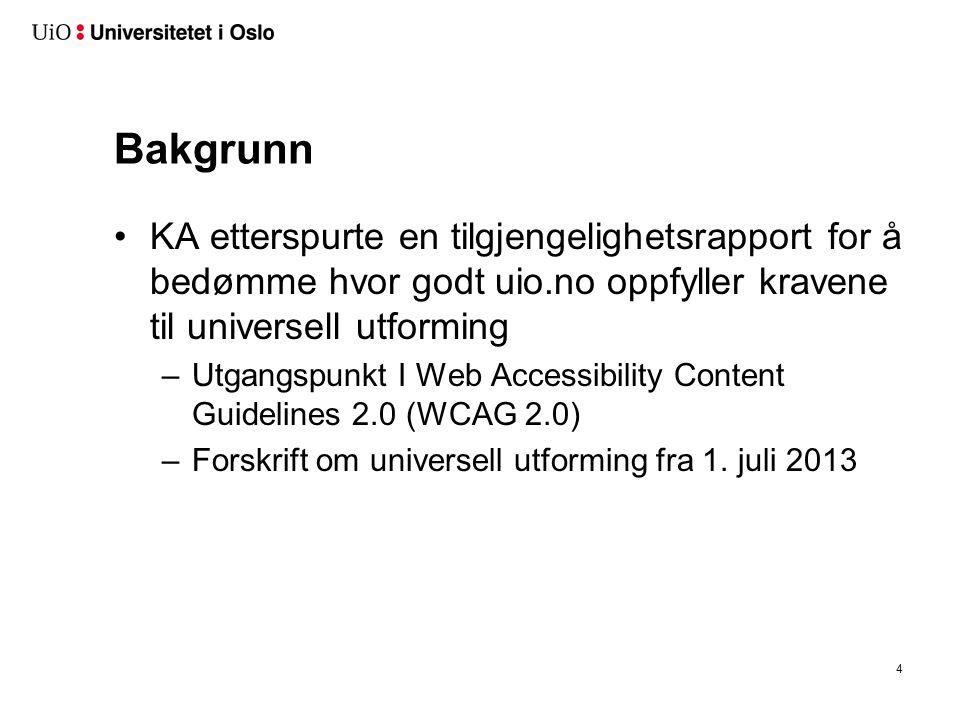 Bakgrunn KA etterspurte en tilgjengelighetsrapport for å bedømme hvor godt uio.no oppfyller kravene til universell utforming –Utgangspunkt I Web Accessibility Content Guidelines 2.0 (WCAG 2.0) –Forskrift om universell utforming fra 1.