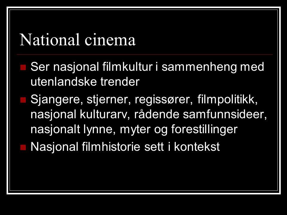 National cinema Ser nasjonal filmkultur i sammenheng med utenlandske trender Sjangere, stjerner, regissører, filmpolitikk, nasjonal kulturarv, rådende