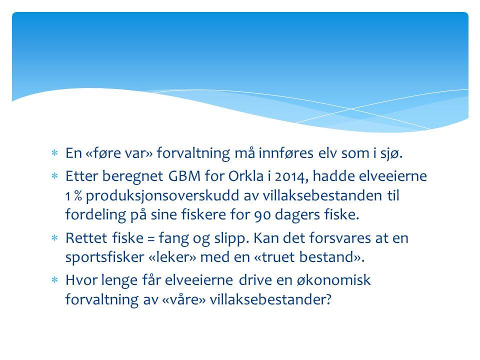  En «føre var» forvaltning må innføres elv som i sjø.  Etter beregnet GBM for Orkla i 2014, hadde elveeierne 1 % produksjonsoverskudd av villaksebes