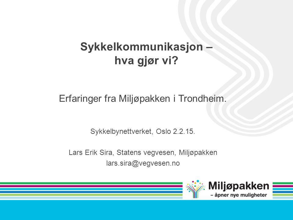 Sykkelkommunikasjon – hva gjør vi? Erfaringer fra Miljøpakken i Trondheim. Sykkelbynettverket, Oslo 2.2.15. Lars Erik Sira, Statens vegvesen, Miljøpak
