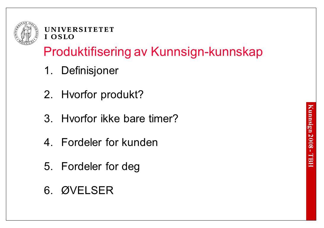 Kunnsign 2008 - TBH Produktifisering av Kunnsign-kunnskap  Definisjoner  Hvorfor produkt?  Hvorfor ikke bare timer?  Fordeler for kunden  Fo