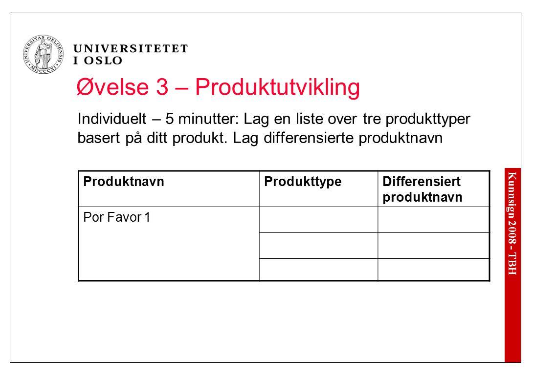 Kunnsign 2008 - TBH Øvelse 3 – Produktutvikling Individuelt – 5 minutter: Lag en liste over tre produkttyper basert på ditt produkt. Lag differensiert