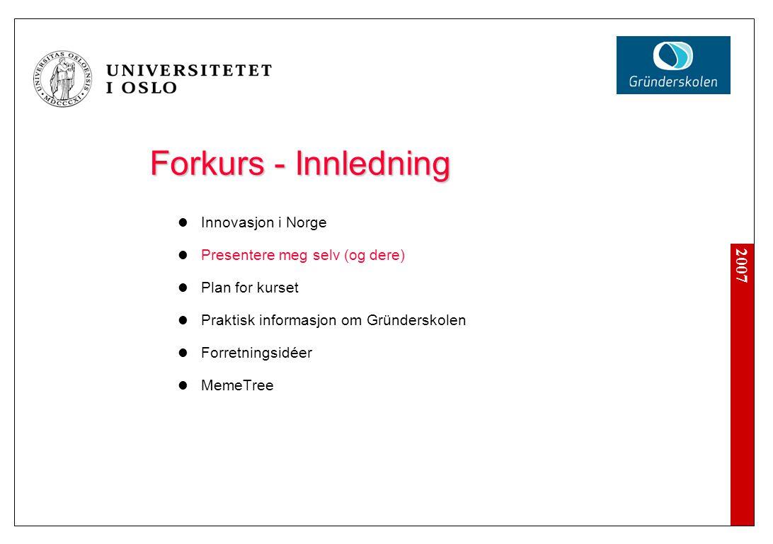 2007 Forkurs - Innledning Innovasjon i Norge Presentere meg selv (og dere) Plan for kurset Praktisk informasjon om Gründerskolen Forretningsidéer MemeTree