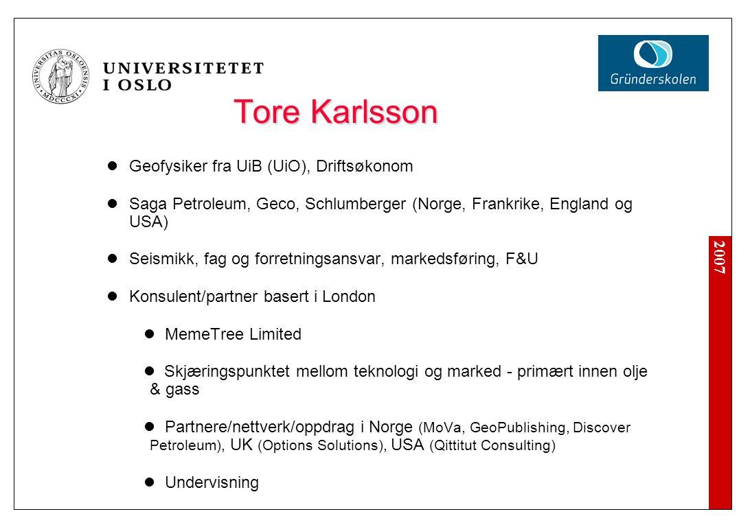 2007 Tore Karlsson Geofysiker fra UiB (UiO), Driftsøkonom Saga Petroleum, Geco, Schlumberger (Norge, Frankrike, England og USA) Seismikk, fag og forretningsansvar, markedsføring, F&U Konsulent/partner basert i London MemeTree Limited Skjæringspunktet mellom teknologi og marked - primært innen olje & gass Partnere/nettverk/oppdrag i Norge (MoVa, GeoPublishing, Discover Petroleum), UK (Options Solutions), USA (Qittitut Consulting) Undervisning