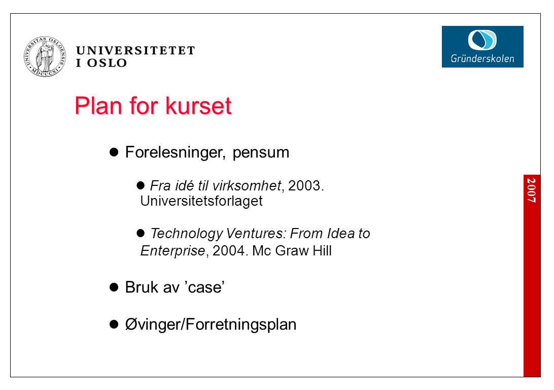 2007 Plan for kurset Forelesninger, pensum Fra idé til virksomhet, 2003. Universitetsforlaget Technology Ventures: From Idea to Enterprise, 2004. Mc G