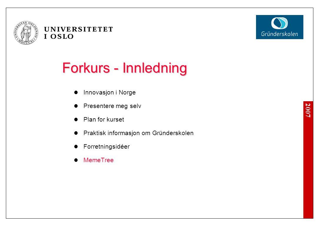 2007 Forkurs - Innledning Innovasjon i Norge Presentere meg selv Plan for kurset Praktisk informasjon om Gründerskolen Forretningsidéer MemeTree