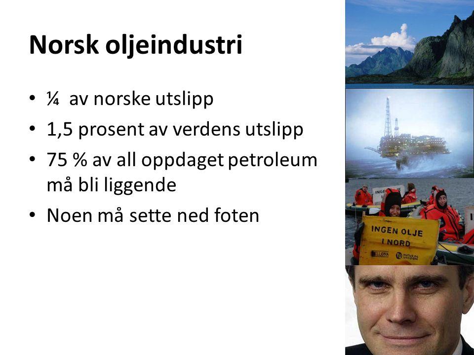 Norsk oljeindustri ¼ av norske utslipp 1,5 prosent av verdens utslipp 75 % av all oppdaget petroleum må bli liggende Noen må sette ned foten