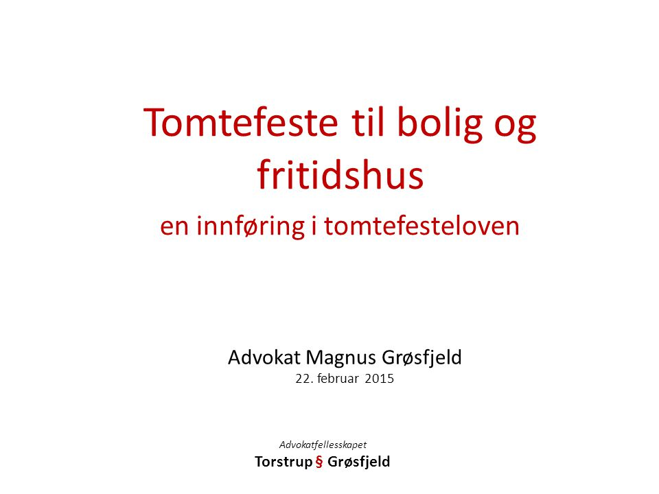 Advokat Magnus Grøsfjeld 22. februar 2015 Tomtefeste til bolig og fritidshus en innføring i tomtefesteloven Advokatfellesskapet Torstrup § Grøsfjeld