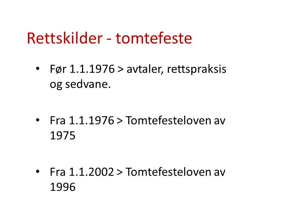 Rettskilder - tomtefeste Før 1.1.1976 > avtaler, rettspraksis og sedvane. Fra 1.1.1976 > Tomtefesteloven av 1975 Fra 1.1.2002 > Tomtefesteloven av 199