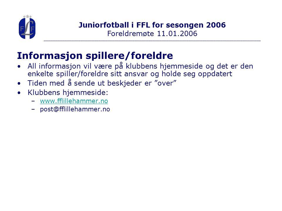 Informasjon spillere/foreldre All informasjon vil være på klubbens hjemmeside og det er den enkelte spiller/foreldre sitt ansvar og holde seg oppdatert Tiden med å sende ut beskjeder er over Klubbens hjemmeside: –www.fflillehammer.nowww.fflillehammer.no –post@fflillehammer.no Juniorfotball i FFL for sesongen 2006 Foreldremøte 11.01.2006 ________________________________________________________________________________________________