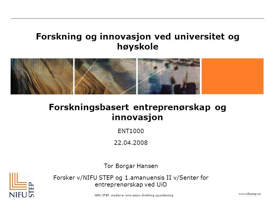 www.nifustep.no NIFU STEP studier av innovasjon, forskning og utdanning Forskning og innovasjon ved universitet og høyskole Forskningsbasert entreprenørskap og innovasjon ENT1000 22.04.2008 Tor Borgar Hansen Forsker v/NIFU STEP og 1.amanuensis II v/Senter for entreprenørskap ved UiO
