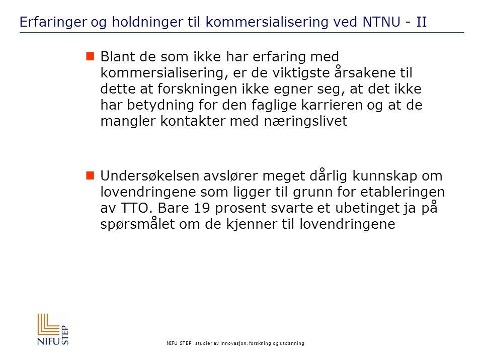 NIFU STEP studier av innovasjon, forskning og utdanning Erfaringer og holdninger til kommersialisering ved NTNU - II Blant de som ikke har erfaring med kommersialisering, er de viktigste årsakene til dette at forskningen ikke egner seg, at det ikke har betydning for den faglige karrieren og at de mangler kontakter med næringslivet Undersøkelsen avslører meget dårlig kunnskap om lovendringene som ligger til grunn for etableringen av TTO.