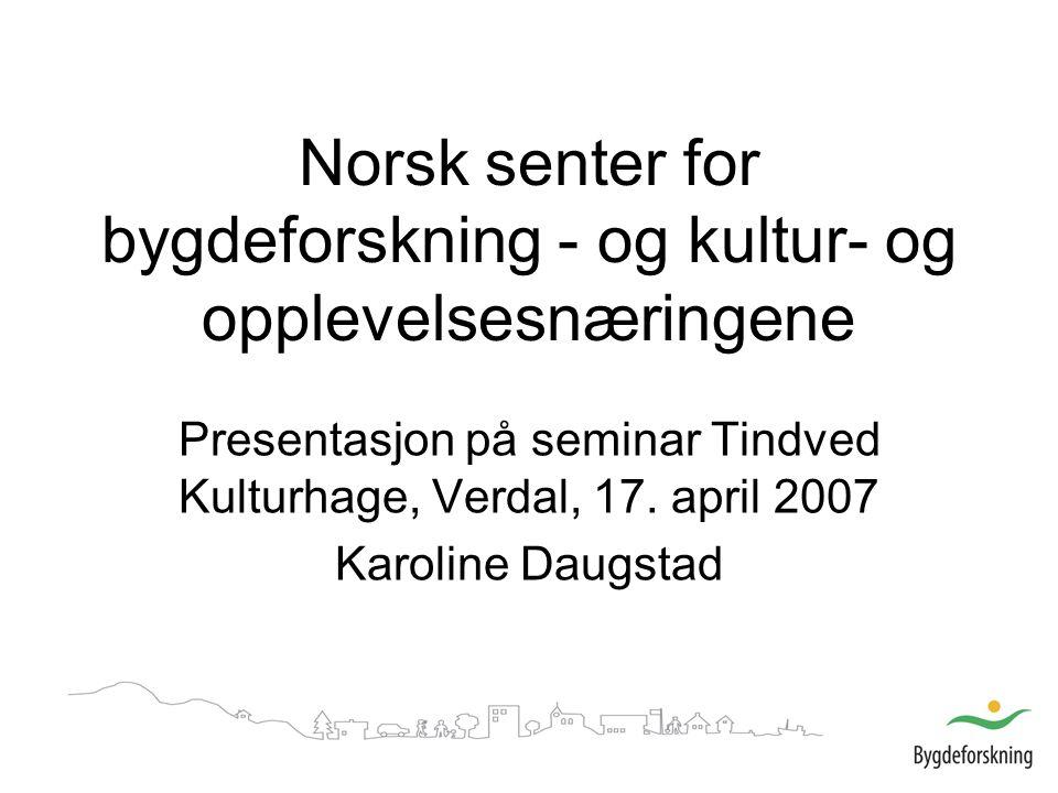 Norsk senter for bygdeforskning - og kultur- og opplevelsesnæringene Presentasjon på seminar Tindved Kulturhage, Verdal, 17.