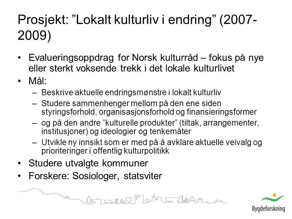 Prosjekt: Lokalt kulturliv i endring (2007- 2009) Evalueringsoppdrag for Norsk kulturråd – fokus på nye eller sterkt voksende trekk i det lokale kulturlivet Mål: –Beskrive aktuelle endringsmønstre i lokalt kulturliv –Studere sammenhenger mellom på den ene siden styringsforhold, organisasjonsforhold og finansieringsformer –og på den andre kulturelle produkter (tiltak, arrangementer, institusjoner) og ideologier og tenkemåter –Utvikle ny innsikt som er med på å avklare aktuelle veivalg og prioriteringer i offentlig kulturpolitikk Studere utvalgte kommuner Forskere: Sosiologer, statsviter