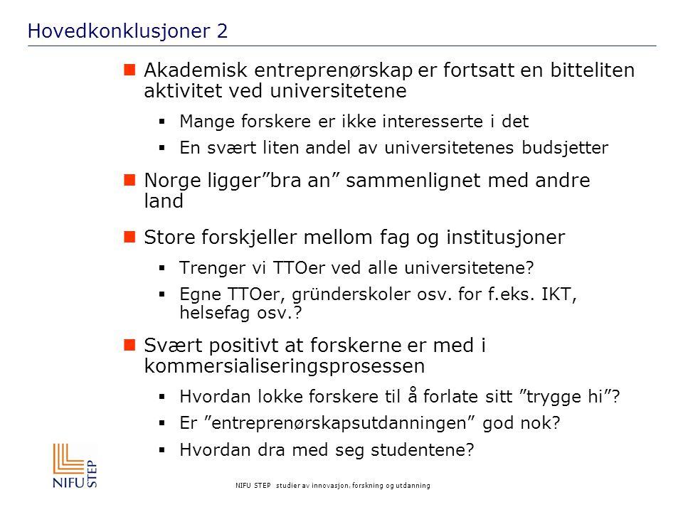 NIFU STEP studier av innovasjon, forskning og utdanning Hovedkonklusjoner 2 Akademisk entreprenørskap er fortsatt en bitteliten aktivitet ved universitetene  Mange forskere er ikke interesserte i det  En svært liten andel av universitetenes budsjetter Norge ligger bra an sammenlignet med andre land Store forskjeller mellom fag og institusjoner  Trenger vi TTOer ved alle universitetene.