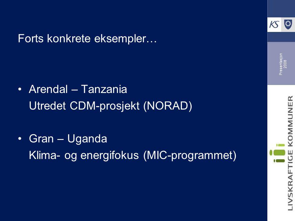 Presentasjon 2008 Forts konkrete eksempler… Arendal – Tanzania Utredet CDM-prosjekt (NORAD) Gran – Uganda Klima- og energifokus (MIC-programmet)