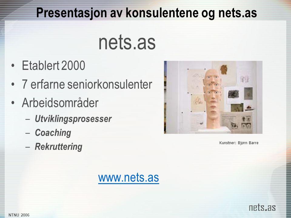 NTNU 2006 Presentasjon av konsulentene og nets.as nets.as Etablert 2000 7 erfarne seniorkonsulenter Arbeidsområder – Utviklingsprosesser – Coaching – Rekruttering www.nets.as Kunstner: Bjørn Barre