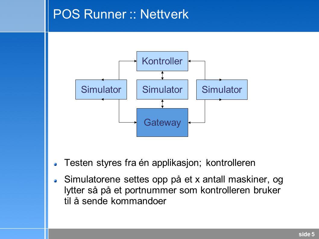 side 5 POS Runner :: Nettverk Testen styres fra én applikasjon; kontrolleren Simulatorene settes opp på et x antall maskiner, og lytter så på et portnummer som kontrolleren bruker til å sende kommandoer Kontroller Simulator Gateway