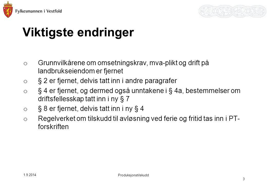 1.9.2014 Produksjonstilskudd 3 Viktigste endringer o Grunnvilkårene om omsetningskrav, mva-plikt og drift på landbrukseiendom er fjernet o § 2 er fjer