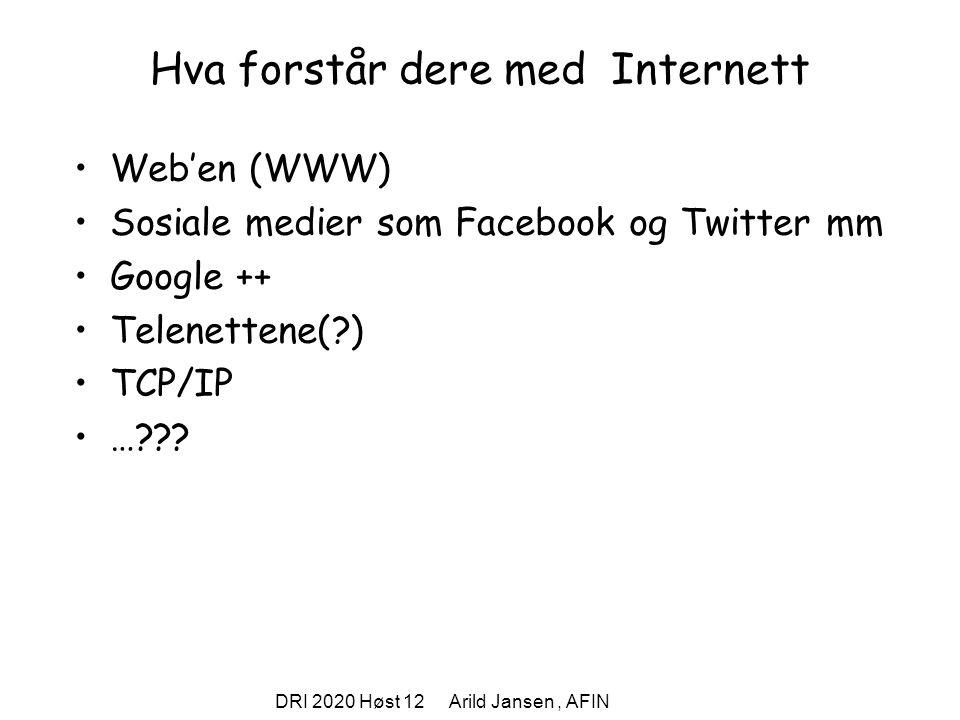 DRI 2020 Høst 12 Arild Jansen, AFIN Hva forstår dere med Internett Web'en (WWW) Sosiale medier som Facebook og Twitter mm Google ++ Telenettene(?) TCP