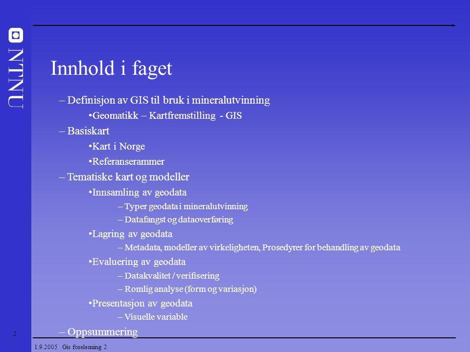 2 1.9.2005 Gis forelesning 2 – Definisjon av GIS til bruk i mineralutvinning Geomatikk – Kartfremstilling - GIS – Basiskart Kart i Norge Referanseramm