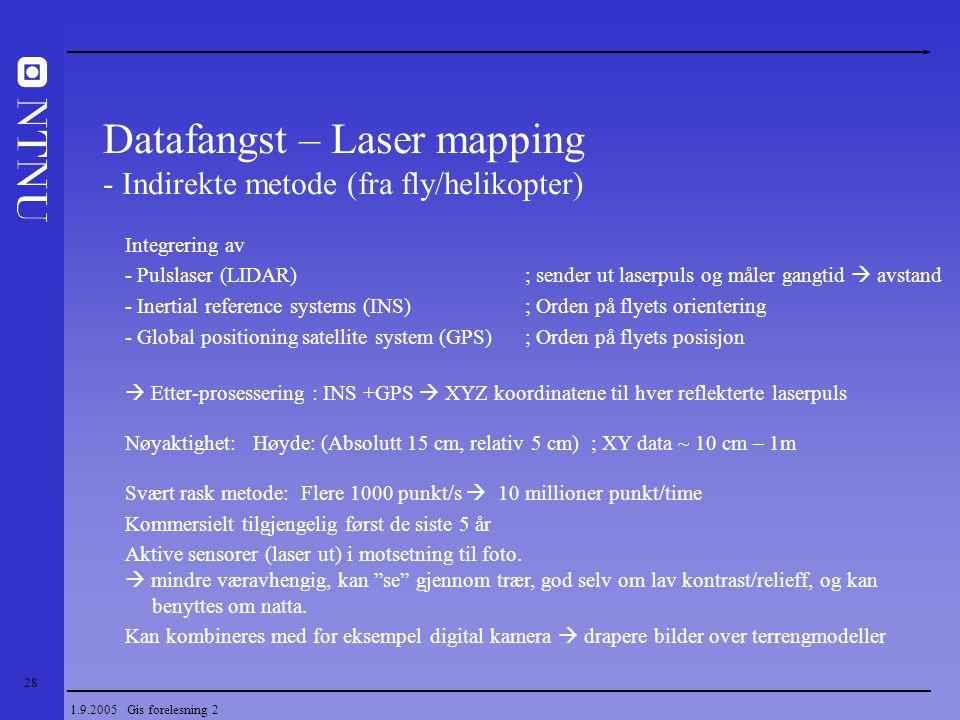 28 1.9.2005 Gis forelesning 2 Datafangst – Laser mapping - Indirekte metode (fra fly/helikopter) Integrering av - Pulslaser (LIDAR) ; sender ut laserp