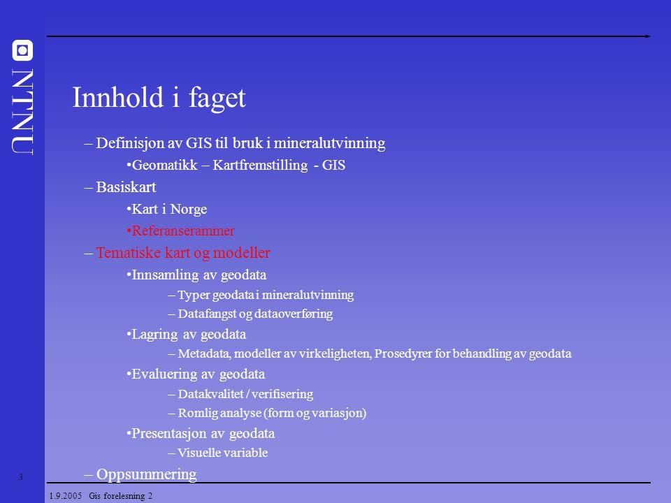 3 1.9.2005 Gis forelesning 2 – Definisjon av GIS til bruk i mineralutvinning Geomatikk – Kartfremstilling - GIS – Basiskart Kart i Norge Referanseramm