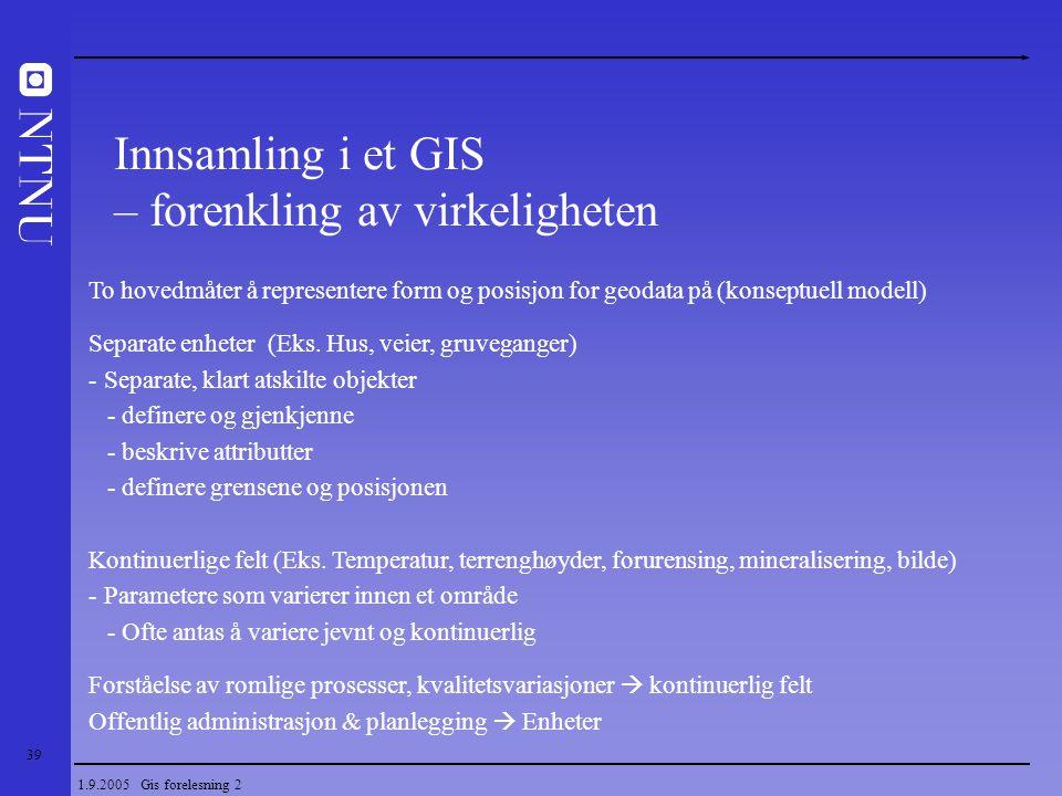 39 1.9.2005 Gis forelesning 2 To hovedmåter å representere form og posisjon for geodata på (konseptuell modell) Separate enheter (Eks. Hus, veier, gru