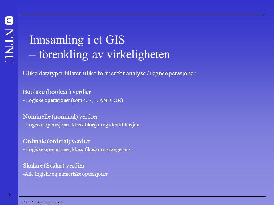 46 1.9.2005 Gis forelesning 2 Ulike datatyper tillater ulike former for analyse / regneoperasjoner Boolske (boolean) verdier - Logiske operasjoner (so