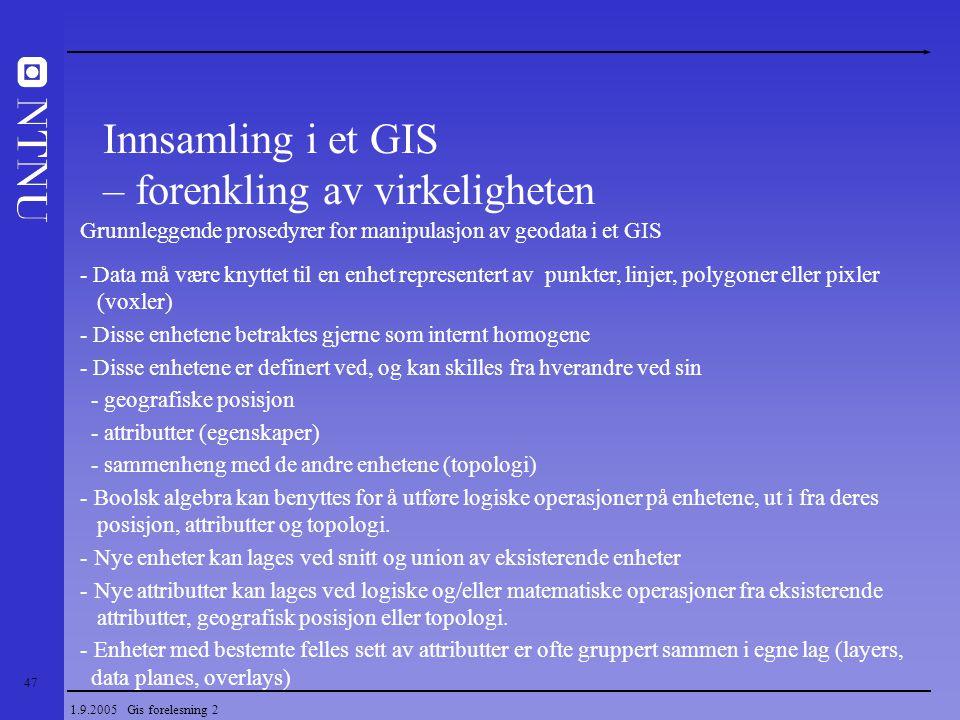 47 1.9.2005 Gis forelesning 2 Grunnleggende prosedyrer for manipulasjon av geodata i et GIS - Data må være knyttet til en enhet representert av punkte