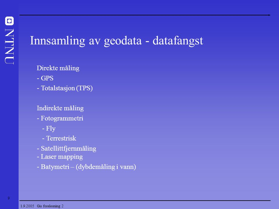 9 1.9.2005 Gis forelesning 2 Innsamling av geodata - datafangst Direkte måling - GPS - Totalstasjon (TPS) Indirekte måling - Fotogrammetri - Fly - Ter