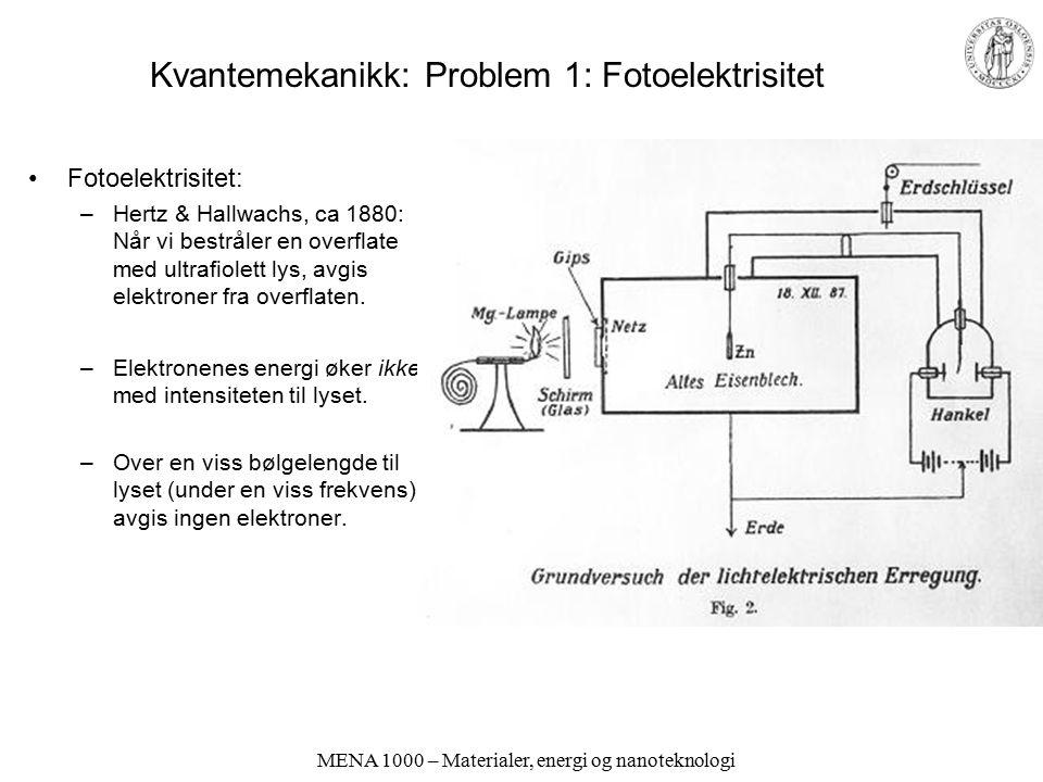 MENA 1000 – Materialer, energi og nanoteknologi Kvantemekanikk: Problem 1: Fotoelektrisitet Fotoelektrisitet: –Hertz & Hallwachs, ca 1880: Når vi best
