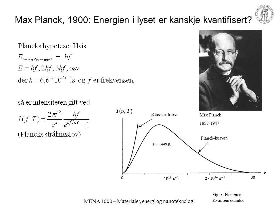 MENA 1000 – Materialer, energi og nanoteknologi Max Planck, 1900: Energien i lyset er kanskje kvantifisert? Figur: Hemmer: Kvantemekanikk Max Planck 1