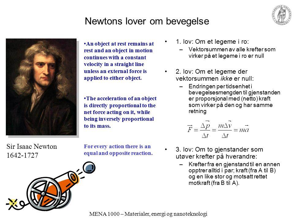 MENA 1000 – Materialer, energi og nanoteknologi Newtons lover om bevegelse 1. lov: Om et legeme i ro: –Vektorsummen av alle krefter som virker på et l