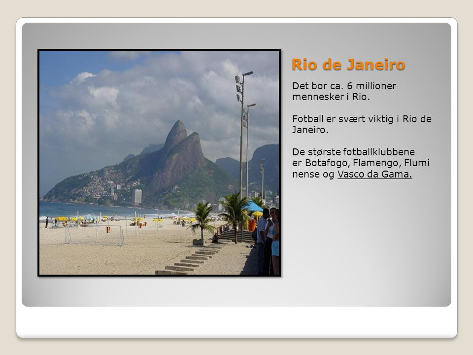 Rio de Janeiro Det bor ca. 6 millioner mennesker i Rio. Fotball er svært viktig i Rio de Janeiro. De største fotballklubbene er Botafogo, Flamengo, Fl