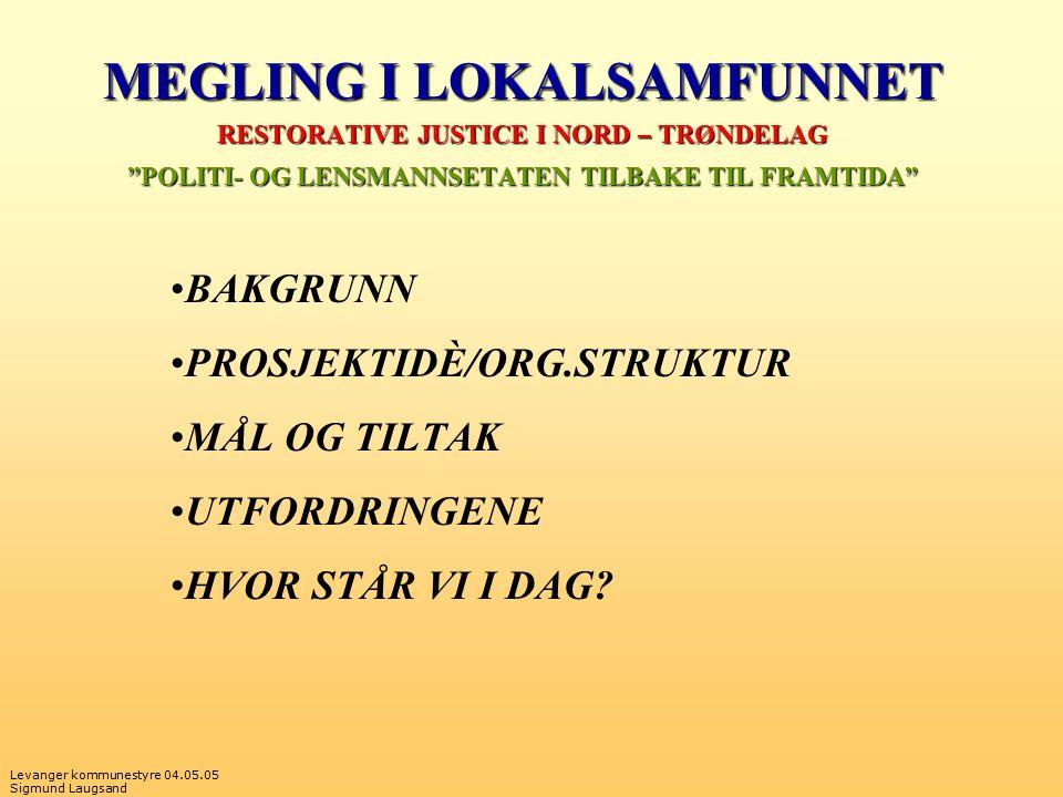 Levanger kommunestyre 04.05.05 Sigmund Laugsand MEGLING I LOKALSAMFUNNET RESTORATIVE JUSTICE I NORD – TRØNDELAG POLITI- OG LENSMANNSETATEN TILBAKE TIL FRAMTIDA BAKGRUNN PROSJEKTIDÈ/ORG.STRUKTUR MÅL OG TILTAK UTFORDRINGENE HVOR STÅR VI I DAG