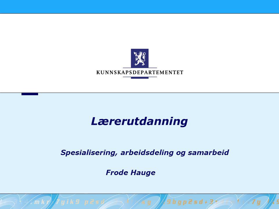 Lærerutdanning Spesialisering, arbeidsdeling og samarbeid Frode Hauge