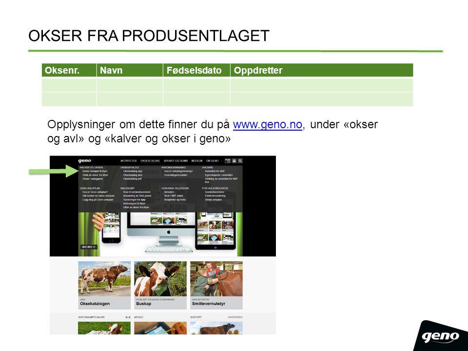 OKSER FRA PRODUSENTLAGET Oksenr.NavnFødselsdatoOppdretter Opplysninger om dette finner du på www.geno.no, under «okser og avl» og «kalver og okser i geno»www.geno.no