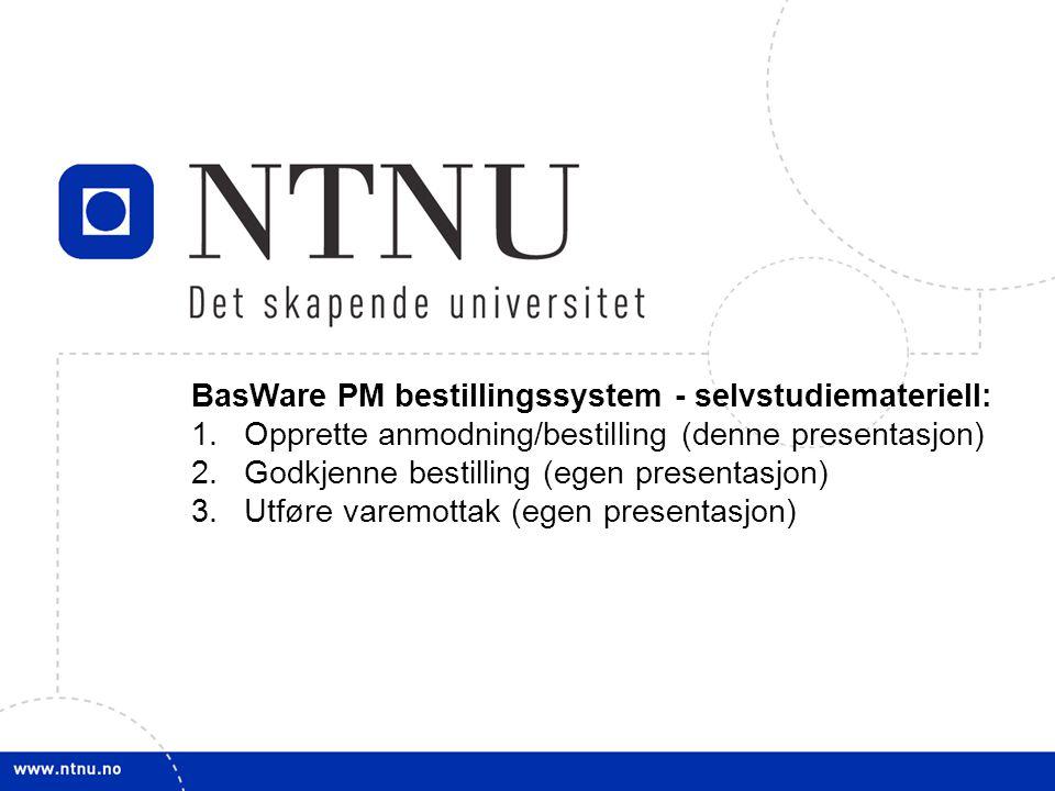 1 BasWare PM bestillingssystem - selvstudiemateriell: 1.Opprette anmodning/bestilling (denne presentasjon) 2.Godkjenne bestilling (egen presentasjon) 3.Utføre varemottak (egen presentasjon)