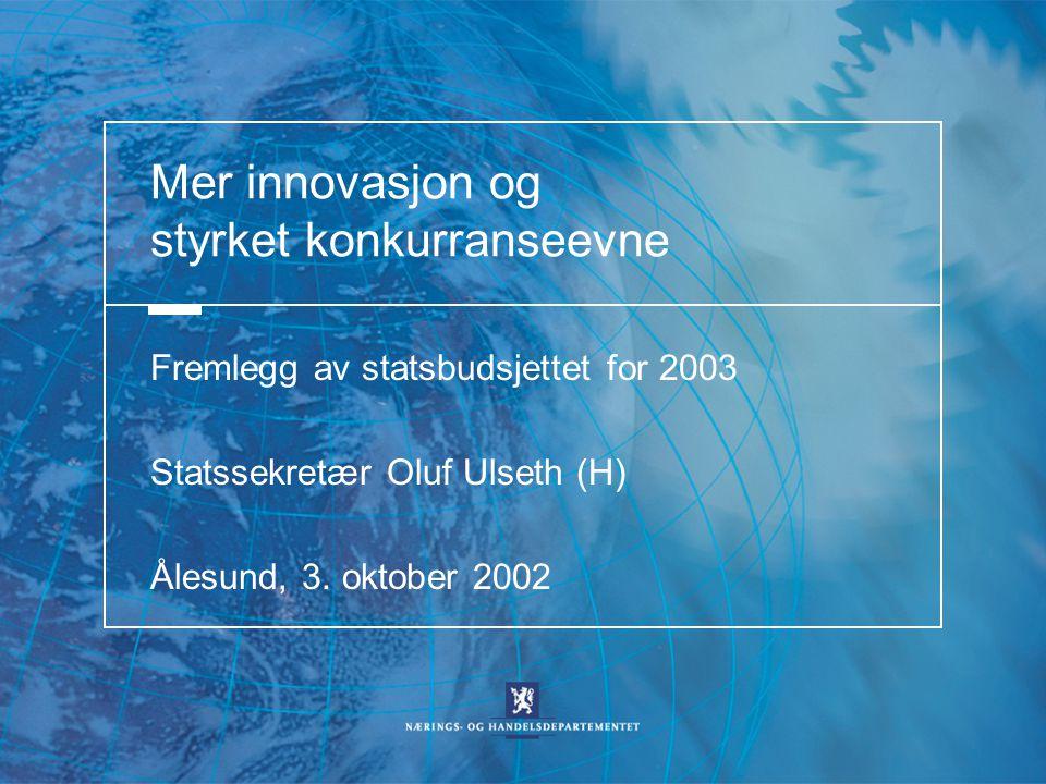 Mer innovasjon og styrket konkurranseevne Fremlegg av statsbudsjettet for 2003 Statssekretær Oluf Ulseth (H) Ålesund, 3. oktober 2002